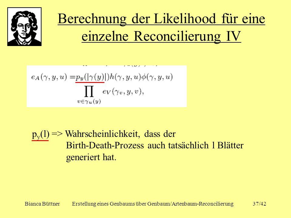 Bianca BüttnerErstellung eines Genbaums über Genbaum/Artenbaum-Reconcilierung37/42 Berechnung der Likelihood für eine einzelne Reconcilierung IV p y (