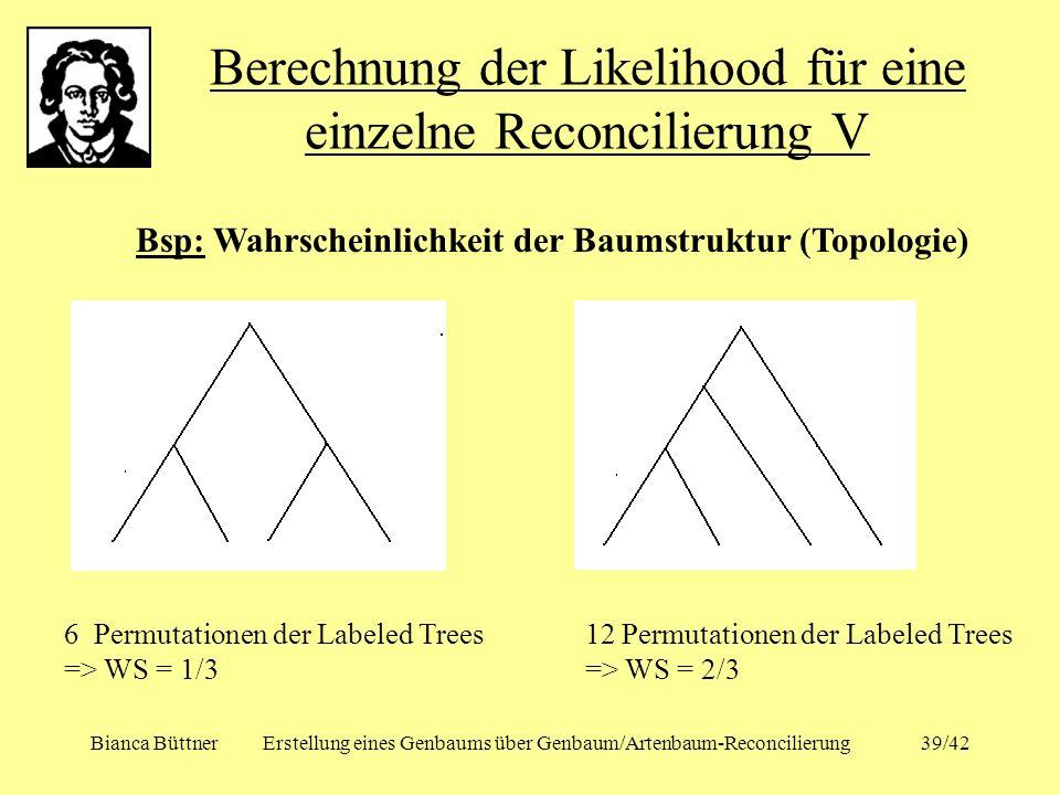 Bianca BüttnerErstellung eines Genbaums über Genbaum/Artenbaum-Reconcilierung39/42 Berechnung der Likelihood für eine einzelne Reconcilierung V Bsp: W