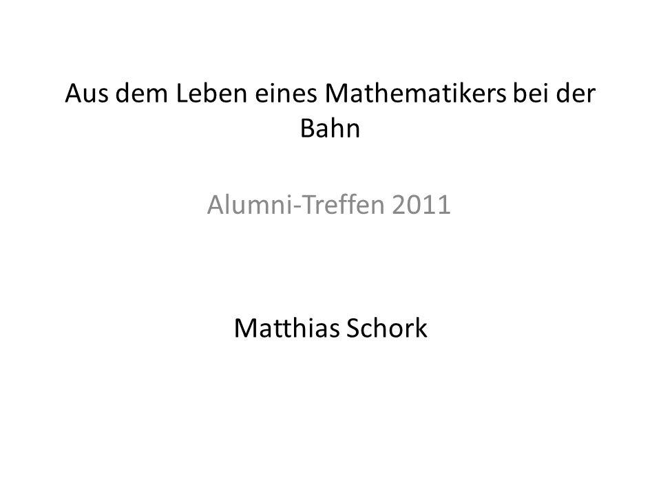 Aus dem Leben eines Mathematikers bei der Bahn Matthias Schork Alumni-Treffen 2011
