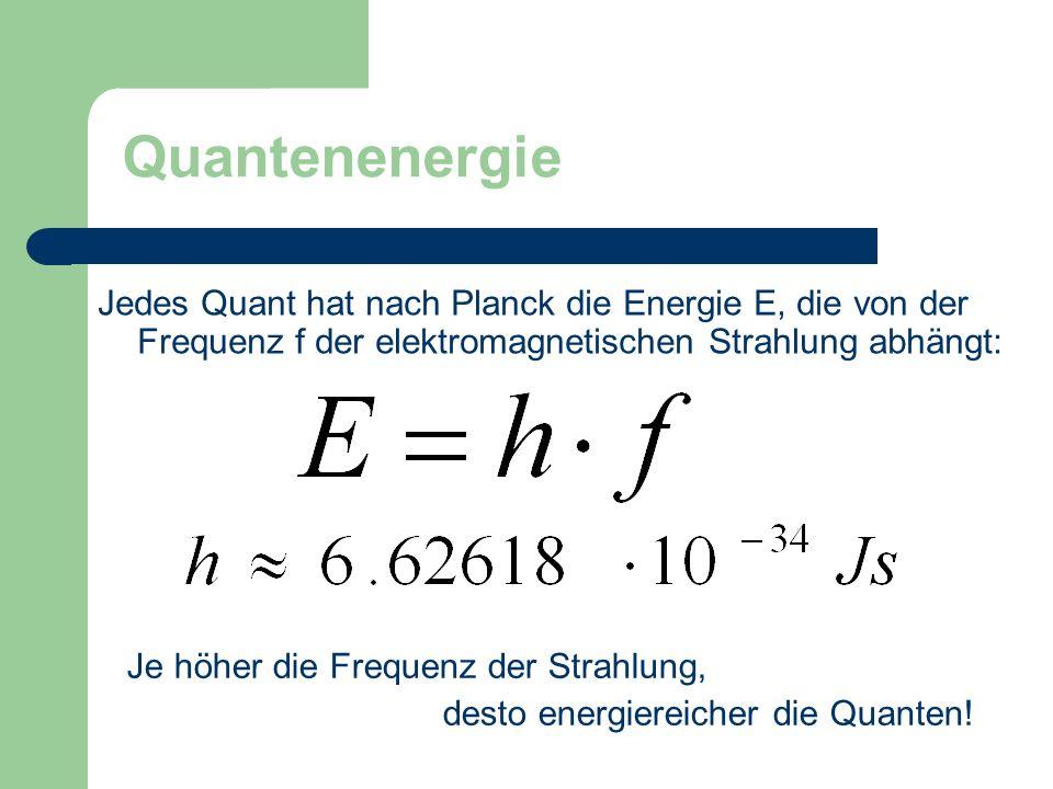 Jedes Quant hat nach Planck die Energie E, die von der Frequenz f der elektromagnetischen Strahlung abhängt: Quantenenergie Je höher die Frequenz der