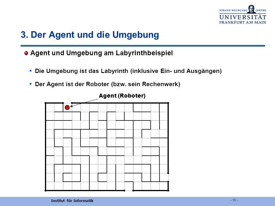 Institut für Informatik - 10 - 3. Der Agent und die Umgebung Agent und Umgebung am Labyrinthbeispiel Die Umgebung ist das Labyrinth (inklusive Ein- un