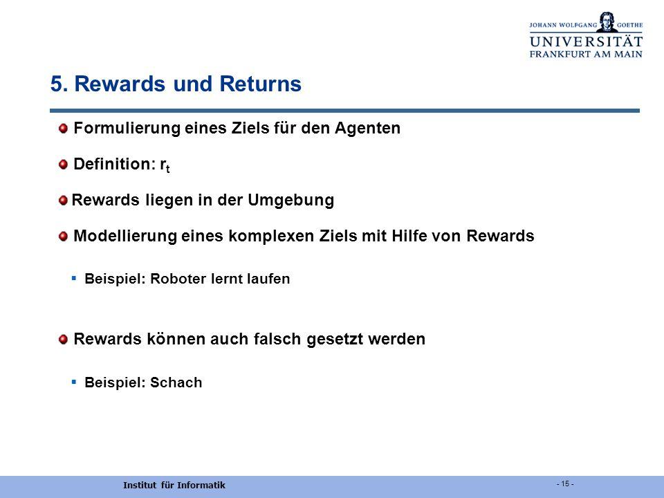 Institut für Informatik - 15 - 5. Rewards und Returns Formulierung eines Ziels für den Agenten Definition: r t Rewards liegen in der Umgebung Modellie