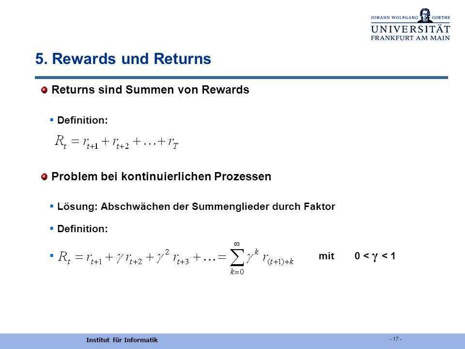 Institut für Informatik - 17 - 5. Rewards und Returns Returns sind Summen von Rewards Definition: Problem bei kontinuierlichen Prozessen Lösung: Absch