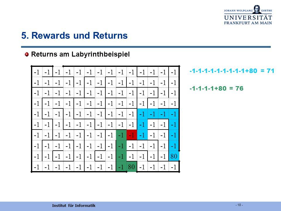 Institut für Informatik - 18 - 5. Rewards und Returns Returns am Labyrinthbeispiel 80 80 -1-1-1-1-1-1-1-1-1+80 = 71 -1-1-1-1+80 = 76