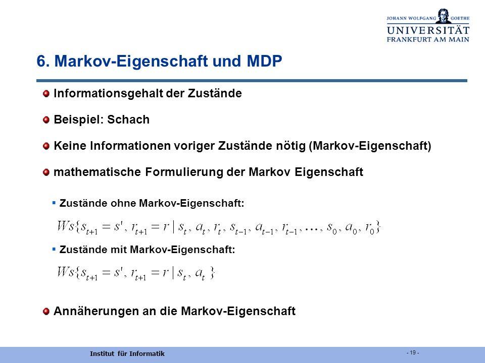 Institut für Informatik - 19 - 6. Markov-Eigenschaft und MDP Informationsgehalt der Zustände Beispiel: Schach Keine Informationen voriger Zustände nöt