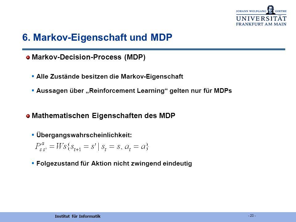 Institut für Informatik - 20 - 6. Markov-Eigenschaft und MDP Markov-Decision-Process (MDP) Alle Zustände besitzen die Markov-Eigenschaft Aussagen über