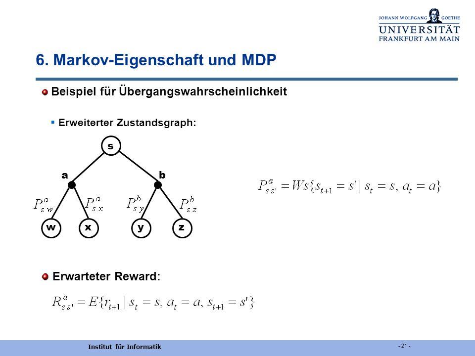 Institut für Informatik - 21 - 6. Markov-Eigenschaft und MDP Beispiel für Übergangswahrscheinlichkeit Erweiterter Zustandsgraph: Erwarteter Reward: ab