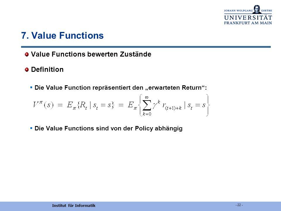 Institut für Informatik - 22 - 7. Value Functions Value Functions bewerten Zustände Definition Die Value Function repräsentiert den erwarteten Return: