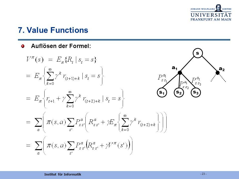 Institut für Informatik - 23 - 7. Value Functions Auflösen der Formel: s s1s1 s2s2 s3s3 a1a1 a2a2