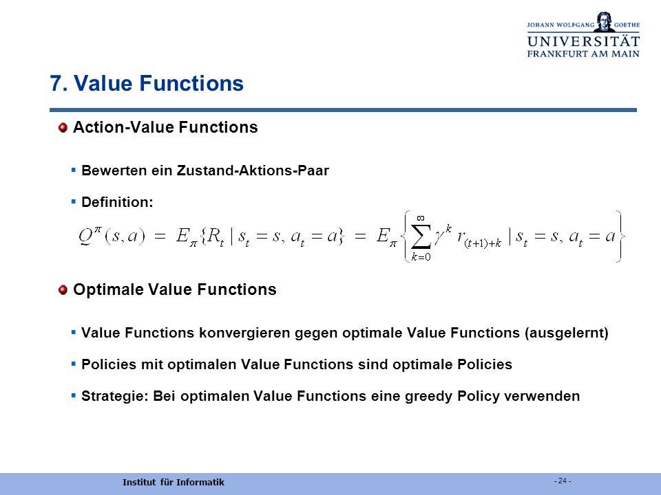 Institut für Informatik - 24 - 7. Value Functions Action-Value Functions Bewerten ein Zustand-Aktions-Paar Definition: Optimale Value Functions Value