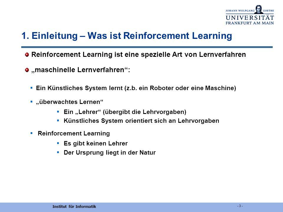 Institut für Informatik - 3 - 1. Einleitung – Was ist Reinforcement Learning Reinforcement Learning ist eine spezielle Art von Lernverfahren maschinel