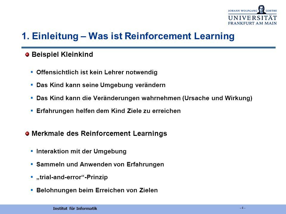Institut für Informatik - 4 - 1. Einleitung – Was ist Reinforcement Learning Beispiel Kleinkind Offensichtlich ist kein Lehrer notwendig Das Kind kann