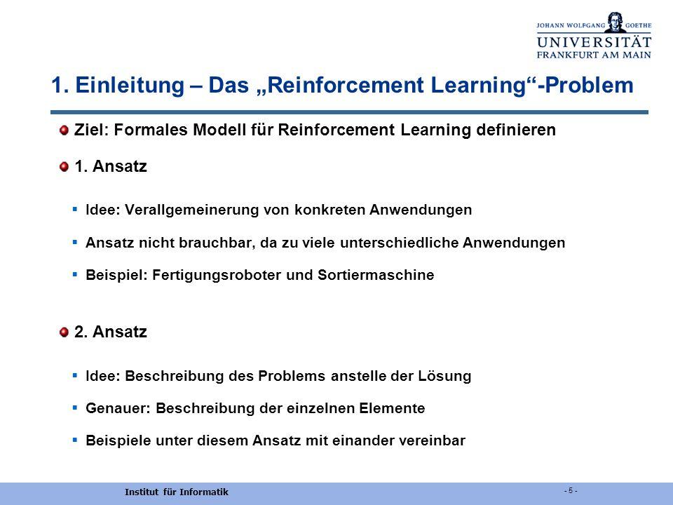 Institut für Informatik - 5 - 1. Einleitung – Das Reinforcement Learning-Problem Ziel: Formales Modell für Reinforcement Learning definieren 1. Ansatz