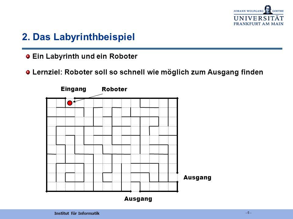 Institut für Informatik - 6 - 2. Das Labyrinthbeispiel Ein Labyrinth und ein Roboter Lernziel: Roboter soll so schnell wie möglich zum Ausgang finden