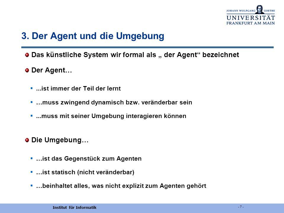 Institut für Informatik - 7 - 3. Der Agent und die Umgebung Das künstliche System wir formal als der Agent bezeichnet Der Agent…...ist immer der Teil