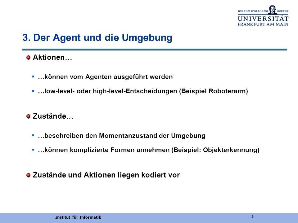 Institut für Informatik - 8 - 3. Der Agent und die Umgebung Aktionen… …können vom Agenten ausgeführt werden …low-level- oder high-level-Entscheidungen