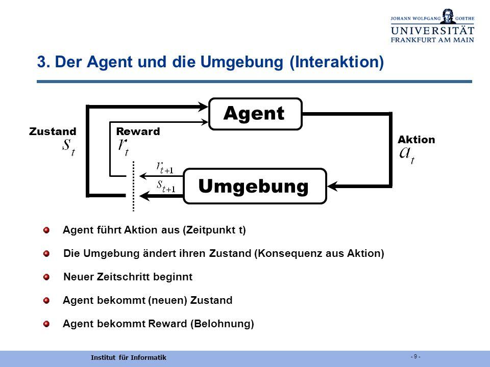Institut für Informatik - 9 - 3. Der Agent und die Umgebung (Interaktion) Agent führt Aktion aus (Zeitpunkt t) Die Umgebung ändert ihren Zustand (Kons