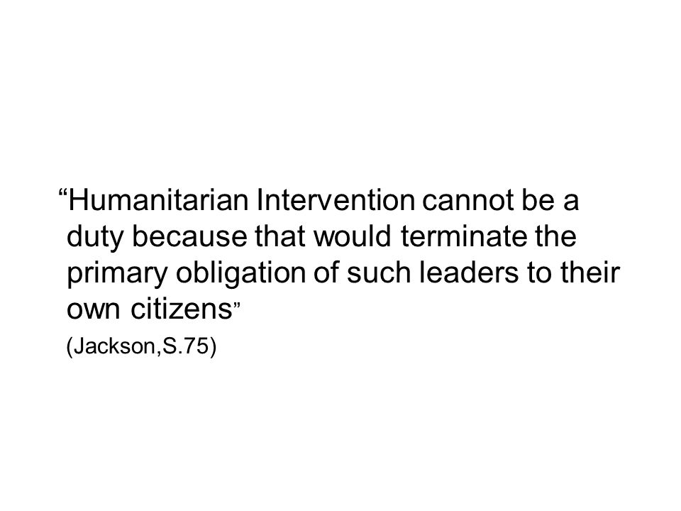 Humanitarian Intervention cannot be a duty because that would terminate the primary obligation of such leaders to their own citizens (Jackson,S.75)