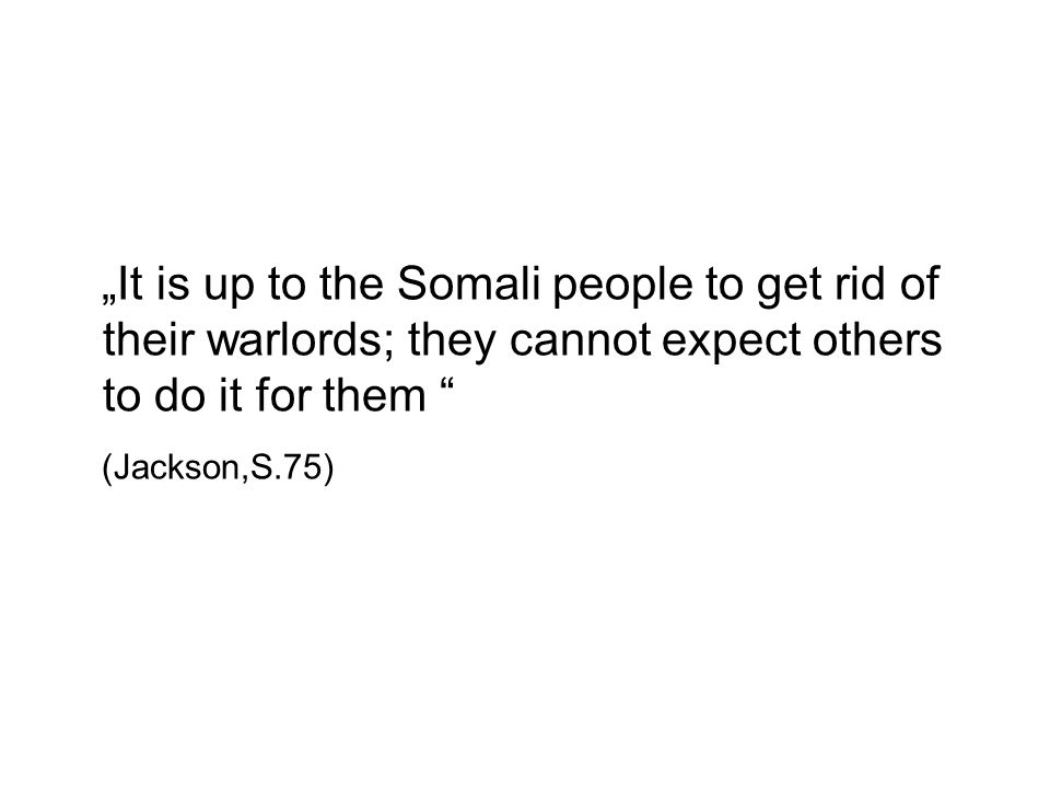 It is up to the Somali people to get rid of their warlords; they cannot expect others to do it for them (Jackson,S.75)