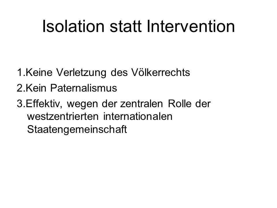 Isolation statt Intervention 1.Keine Verletzung des Völkerrechts 2.Kein Paternalismus 3.Effektiv, wegen der zentralen Rolle der westzentrierten internationalen Staatengemeinschaft