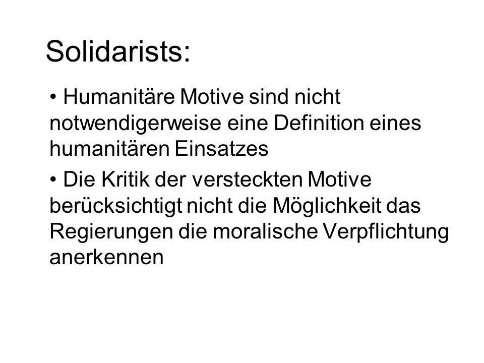 Solidarists: Humanitäre Motive sind nicht notwendigerweise eine Definition eines humanitären Einsatzes Die Kritik der versteckten Motive berücksichtigt nicht die Möglichkeit das Regierungen die moralische Verpflichtung anerkennen
