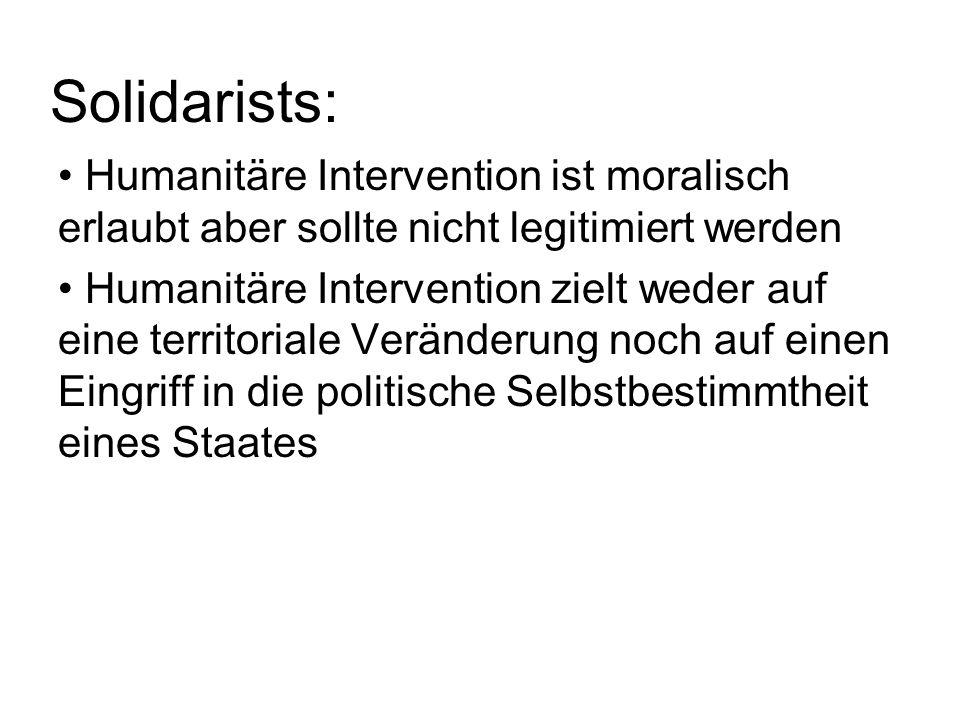 Solidarists: Humanitäre Intervention ist moralisch erlaubt aber sollte nicht legitimiert werden Humanitäre Intervention zielt weder auf eine territoriale Veränderung noch auf einen Eingriff in die politische Selbstbestimmtheit eines Staates