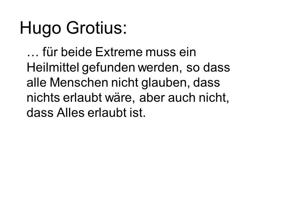 Hugo Grotius: … für beide Extreme muss ein Heilmittel gefunden werden, so dass alle Menschen nicht glauben, dass nichts erlaubt wäre, aber auch nicht, dass Alles erlaubt ist.
