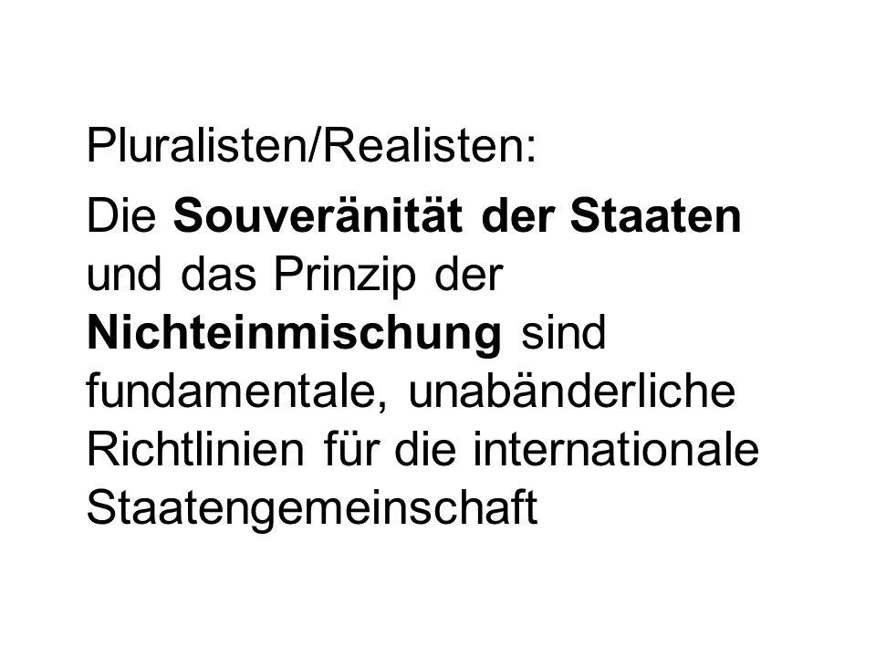 Pluralisten/Realisten: Die Souveränität der Staaten und das Prinzip der Nichteinmischung sind fundamentale, unabänderliche Richtlinien für die internationale Staatengemeinschaft