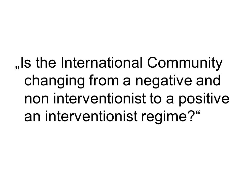 Is the International Community changing from a negative and non interventionist to a positive an interventionist regime?