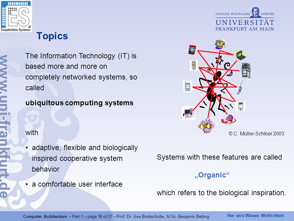 Hier wird Wissen Wirklichkeit Topics © C. Müller-Schloer 2003 The Information Technology (IT) is based more and more on completely networked systems,
