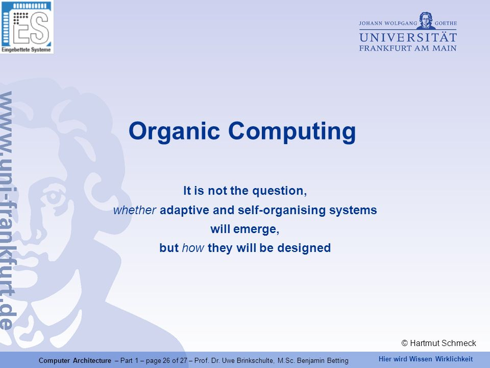 Hier wird Wissen Wirklichkeit Organic Computing It is not the question, whether adaptive and self-organising systems will emerge, but how they will be