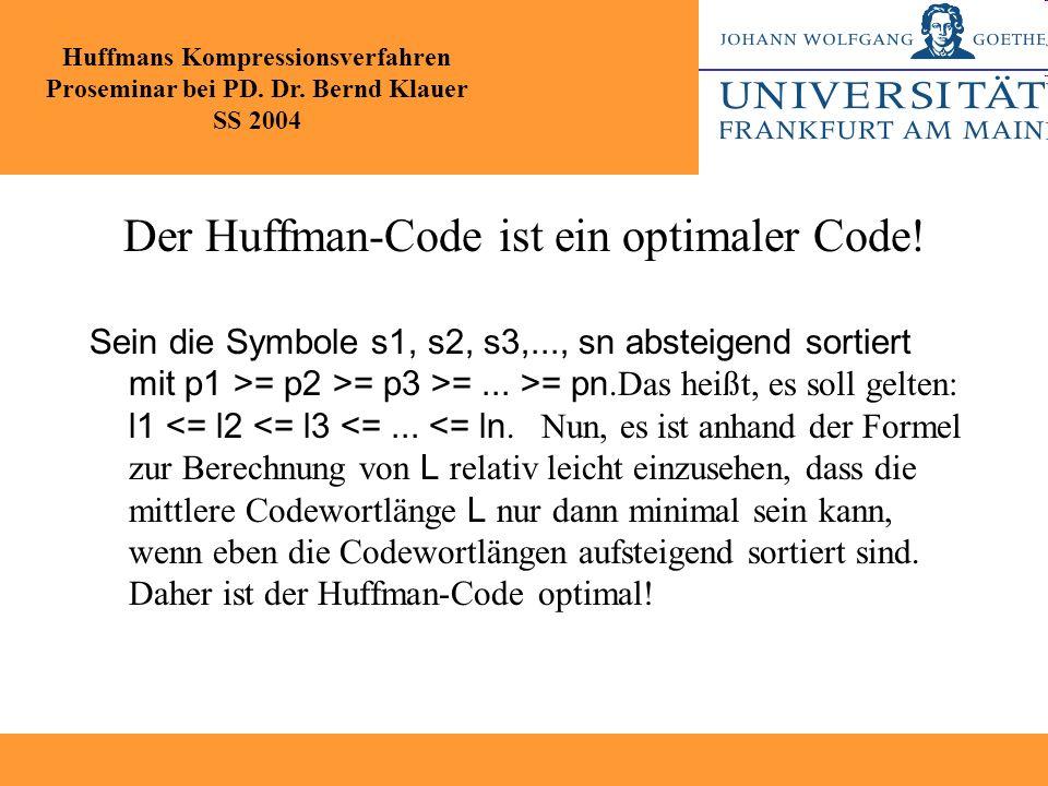 Der Huffman-Code ist ein optimaler Code! Sein die Symbole s1, s2, s3,..., sn absteigend sortiert mit p1 >= p2 >= p3 >=... >= pn.Das heißt, es soll gel