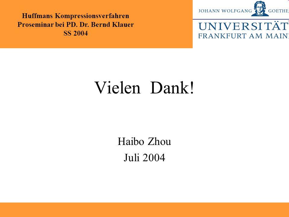 Vielen Dank! Haibo Zhou Juli 2004 Huffmans Kompressionsverfahren Proseminar bei PD. Dr. Bernd Klauer SS 2004