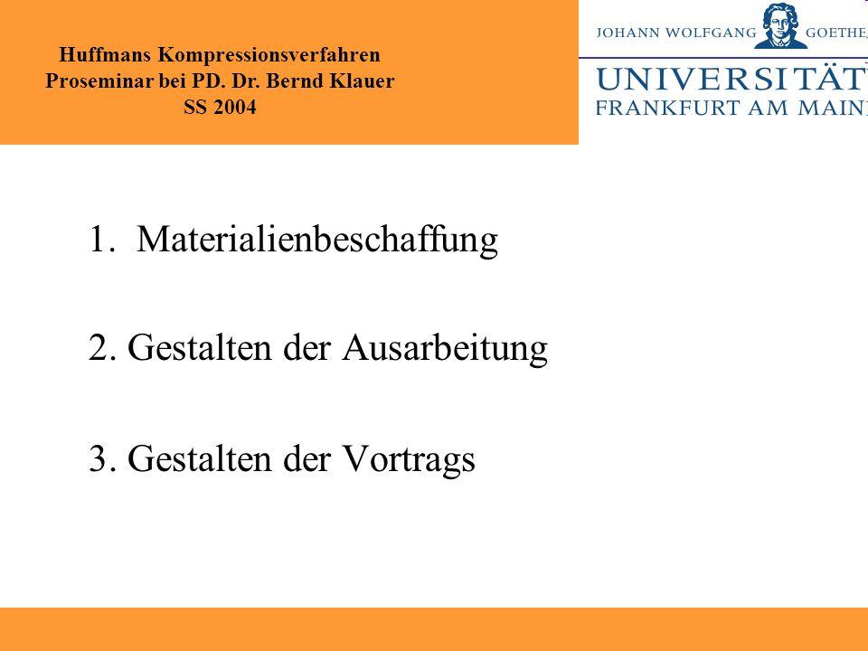 1. Materialienbeschaffung 2. Gestalten der Ausarbeitung 3. Gestalten der Vortrags Huffmans Kompressionsverfahren Proseminar bei PD. Dr. Bernd Klauer S