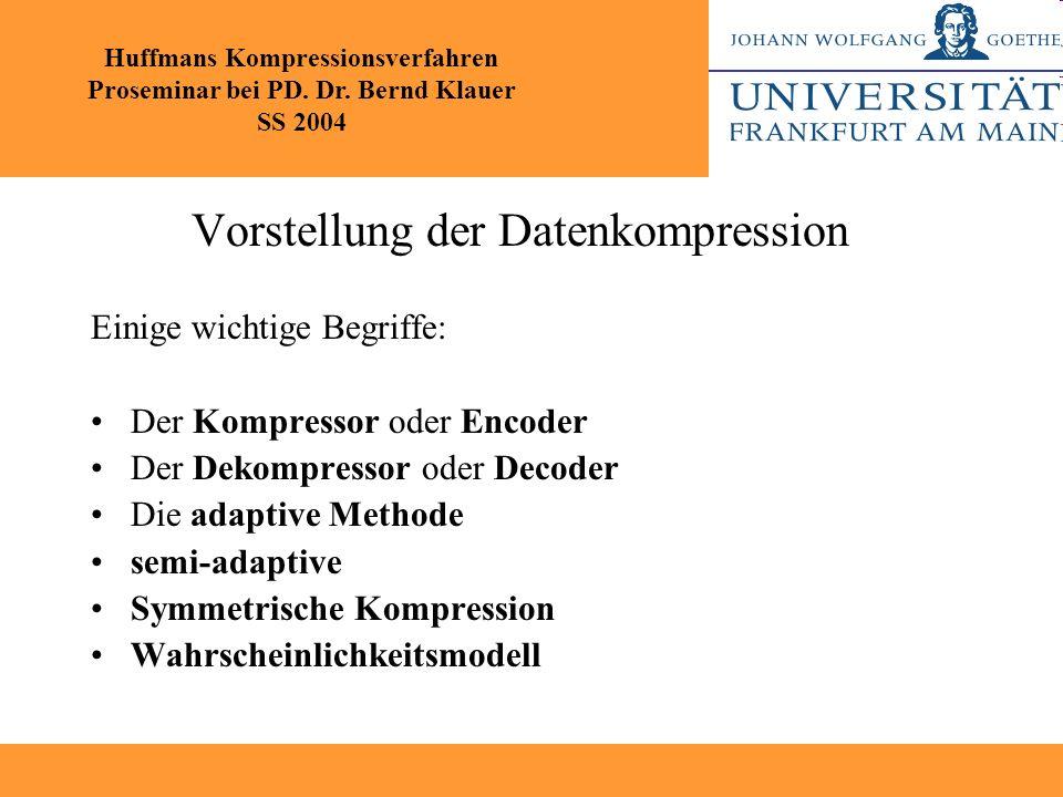 Vorstellung der Datenkompression Einige wichtige Begriffe: Der Kompressor oder Encoder Der Dekompressor oder Decoder Die adaptive Methode semi-adaptiv