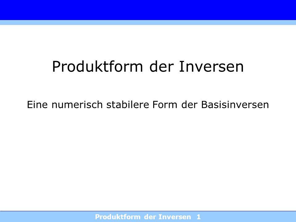 Produktform der Inversen 1 Produktform der Inversen Eine numerisch stabilere Form der Basisinversen