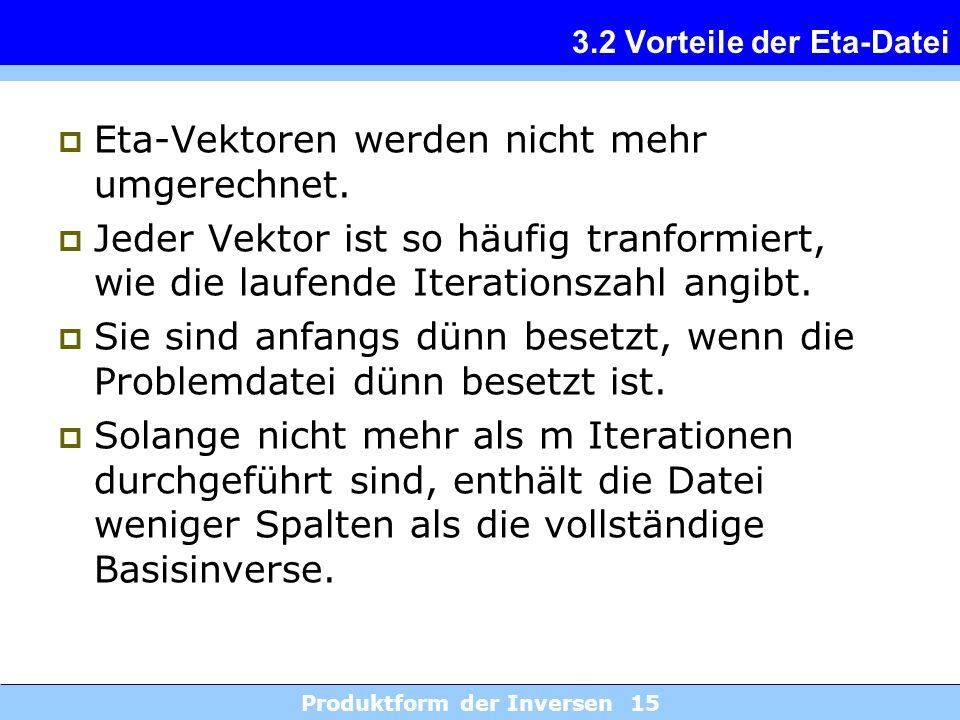Produktform der Inversen 15 3.2 Vorteile der Eta-Datei Eta-Vektoren werden nicht mehr umgerechnet. Jeder Vektor ist so häufig tranformiert, wie die la