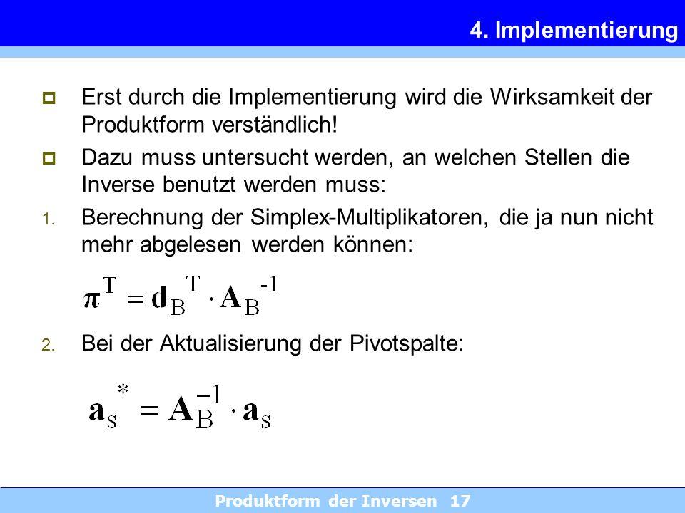 Produktform der Inversen 17 4. Implementierung Erst durch die Implementierung wird die Wirksamkeit der Produktform verständlich! Dazu muss untersucht