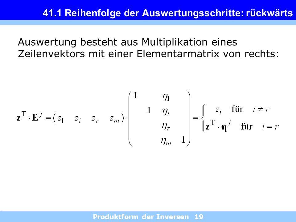 Produktform der Inversen 19 41.1 Reihenfolge der Auswertungsschritte: rückwärts Auswertung besteht aus Multiplikation eines Zeilenvektors mit einer El