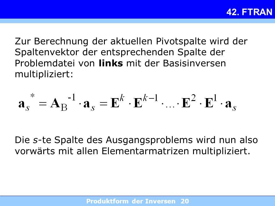 Produktform der Inversen 20 42. FTRAN Zur Berechnung der aktuellen Pivotspalte wird der Spaltenvektor der entsprechenden Spalte der Problemdatei von l