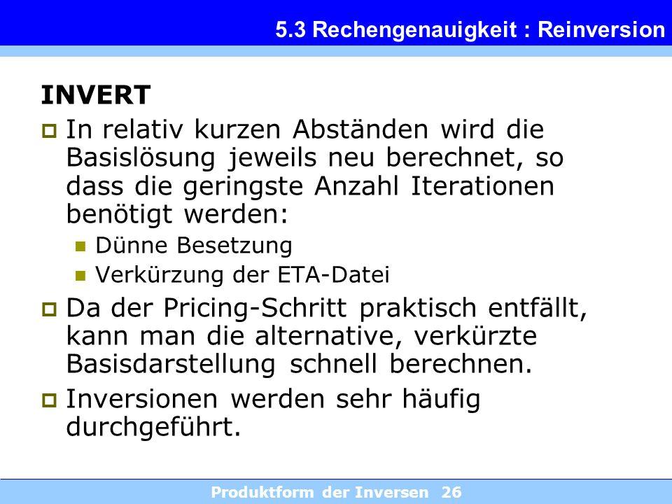 Produktform der Inversen 26 5.3 Rechengenauigkeit : Reinversion INVERT In relativ kurzen Abständen wird die Basislösung jeweils neu berechnet, so dass