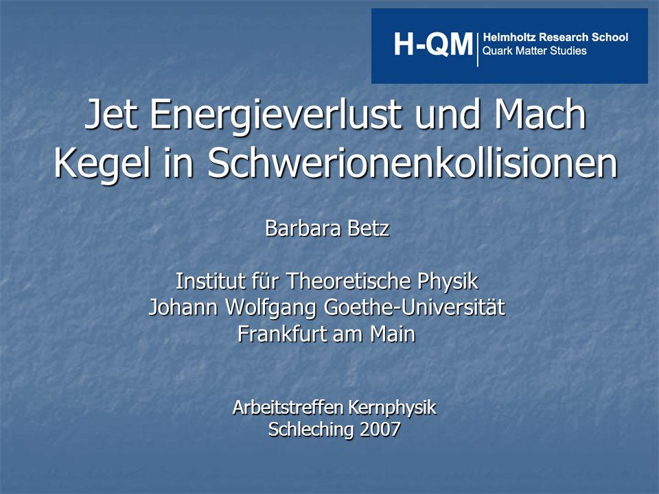 Jet Energieverlust und Mach Kegel in Schwerionenkollisionen Barbara Betz Institut für Theoretische Physik Johann Wolfgang Goethe-Universität Frankfurt am Main Arbeitstreffen Kernphysik Schleching 2007