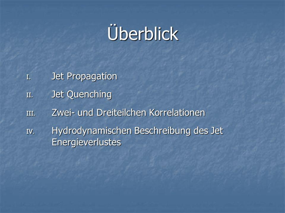 Überblick I. Jet Propagation II. Jet Quenching III. Zwei- und Dreiteilchen Korrelationen IV. Hydrodynamischen Beschreibung des Jet Energieverlustes