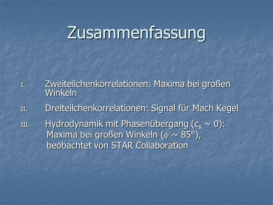 Zusammenfassung I. Zweiteilchenkorrelationen: Maxima bei großen Winkeln II. Dreiteilchenkorrelationen: Signal für Mach Kegel III. Hydrodynamik mit Pha