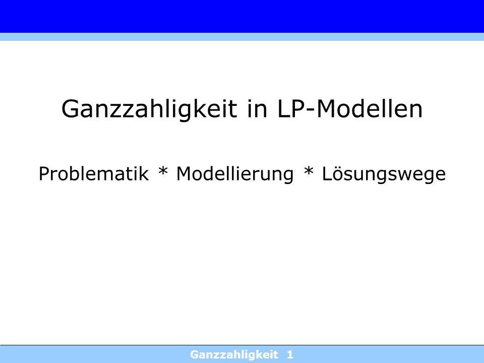 Ganzzahligkeit 1 Ganzzahligkeit in LP-Modellen Problematik * Modellierung * Lösungswege