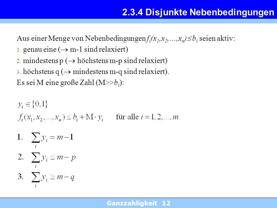 Ganzzahligkeit 12 2.3.4 Disjunkte Nebenbedingungen Aus einer Menge von Nebenbedingungen f i (x 1,x 2,…,x n ) b i seien aktiv: 1. genau eine ( m-1 sind