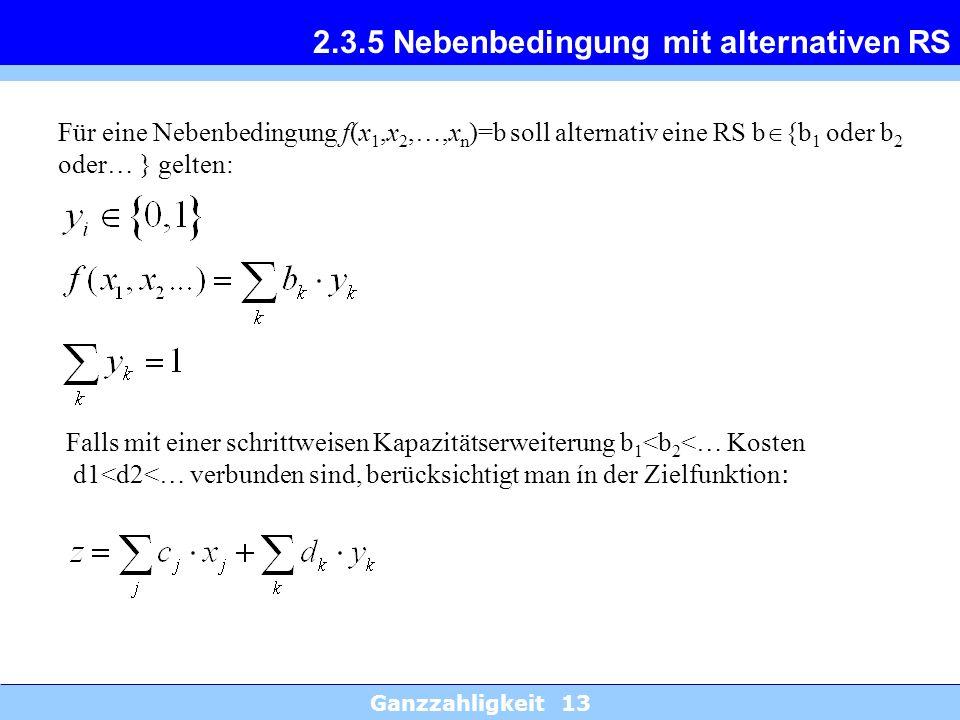 Ganzzahligkeit 13 2.3.5 Nebenbedingung mit alternativen RS Für eine Nebenbedingung f(x 1,x 2,…,x n )=b soll alternativ eine RS b {b 1 oder b 2 oder… }