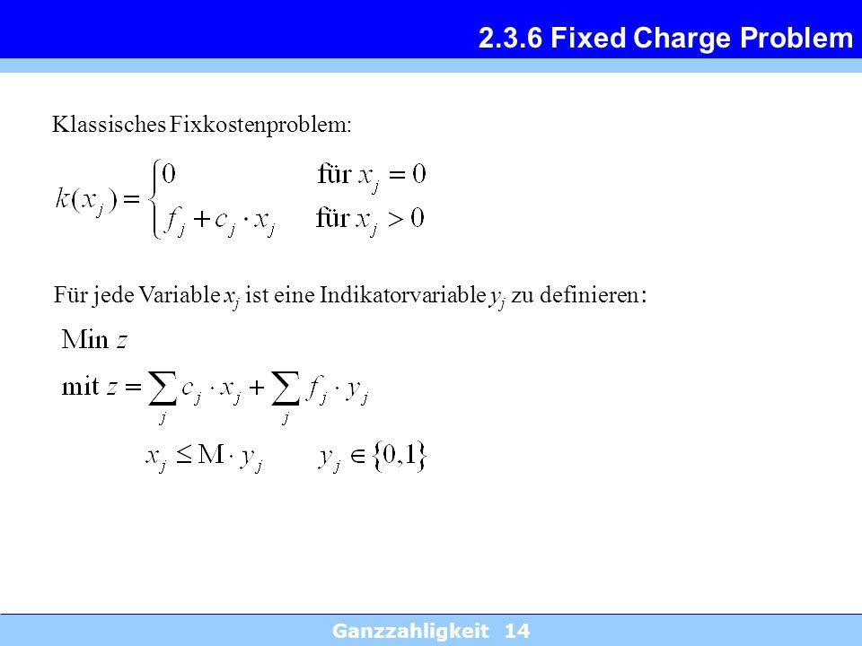 Ganzzahligkeit 14 2.3.6 Fixed Charge Problem Klassisches Fixkostenproblem: Für jede Variable x j ist eine Indikatorvariable y j zu definieren :