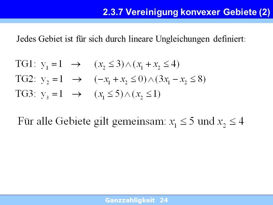 Ganzzahligkeit 24 2.3.7 Vereinigung konvexer Gebiete (2) Jedes Gebiet ist für sich durch lineare Ungleichungen definiert :