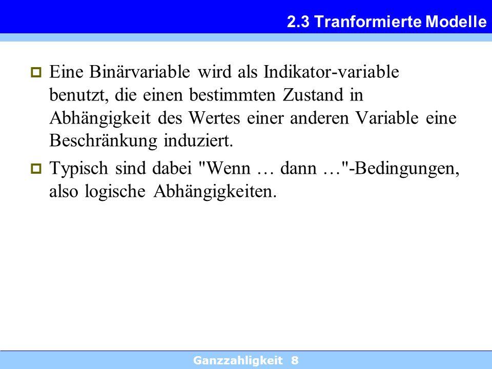 Ganzzahligkeit 8 2.3 Tranformierte Modelle Eine Binärvariable wird als Indikator-variable benutzt, die einen bestimmten Zustand in Abhängigkeit des We